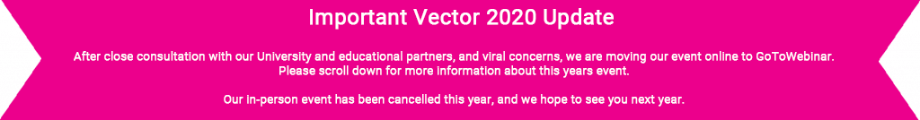 Important Vector 2020 Update, After close consultation with our University and educational partners, and viral concerns, we are moving our event online to GoToWebinar. Please scroll down for more information about this years event. Our in-person event has been cancelled this year, and we hope to see you next year.